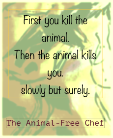 FIRST YOU KILL THE ANIMAL. THEN THE ANIMAL KILLS YOU. SLOWLY BUT SURELY.